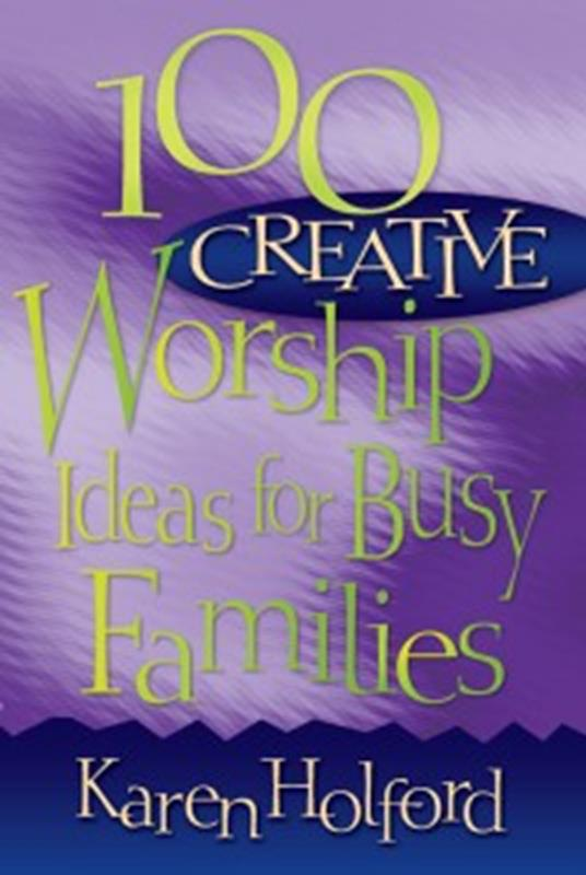 100 CREATIVE WORSHIP IDEAS FOR BUSY FAMILIES,CHRISTIAN LIVING,0816350175